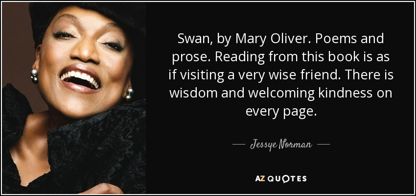 Swan, by Mary Oliver. Poems and prose. Reading from this book is as if visiting a very wise friend. There is wisdom and welcoming kindness on every page. - Jessye Norman