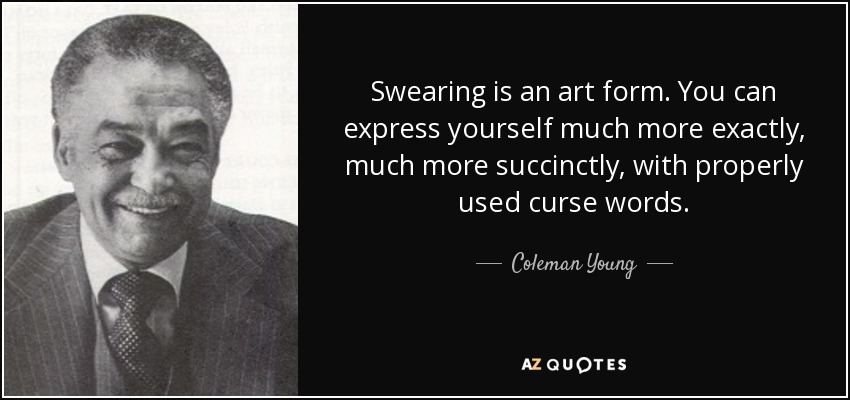 Swearing is an art form. You can express yourself much more exactly, much more succinctly, with properly used curse words. - Coleman Young
