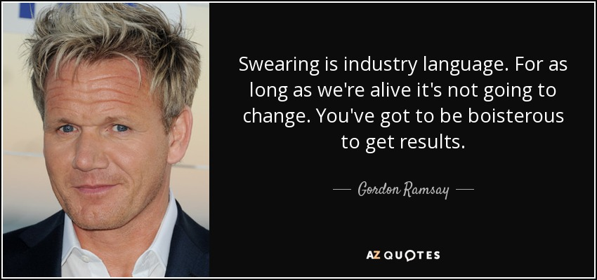 Swearing is industry language. For as long as we're alive it's not going to change. You've got to be boisterous to get results. - Gordon Ramsay