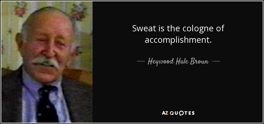 Sweat is the cologne of accomplishment. - Heywood Hale Broun