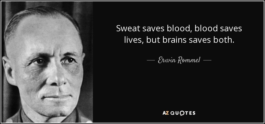 Sweat saves blood, blood saves lives, but brains saves both. - Erwin Rommel
