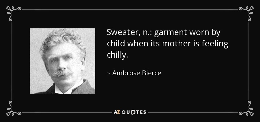 Sweater, n.: garment worn by child when its mother is feeling chilly. - Ambrose Bierce