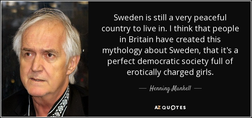 Sweden is still a very peaceful country to live in. I think that people in Britain have created this mythology about Sweden, that it's a perfect democratic society full of erotically charged girls. - Henning Mankell