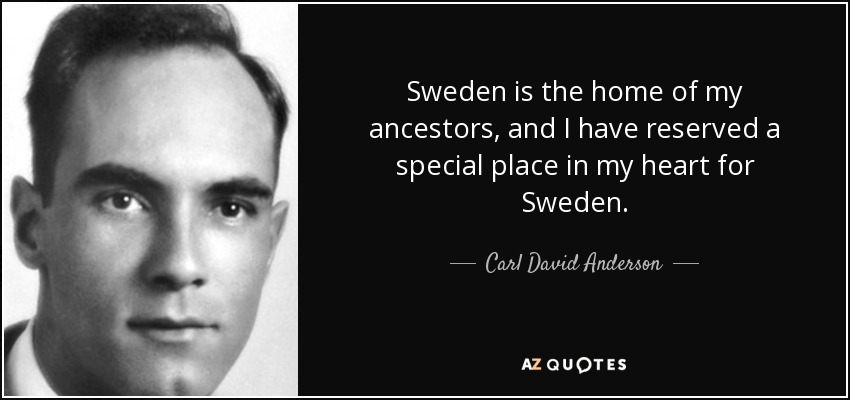 Sweden is the home of my ancestors, and I have reserved a special place in my heart for Sweden. - Carl David Anderson