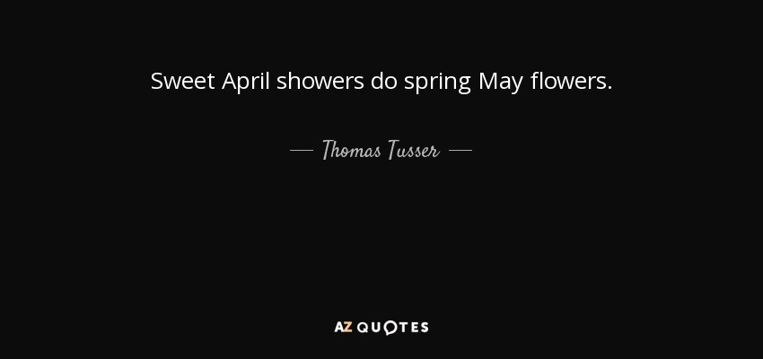 Sweet April showers do spring May flowers. - Thomas Tusser