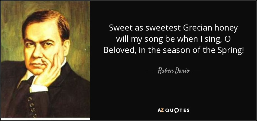 Sweet as sweetest Grecian honey will my song be when I sing, O Beloved, in the season of the Spring! - Ruben Dario
