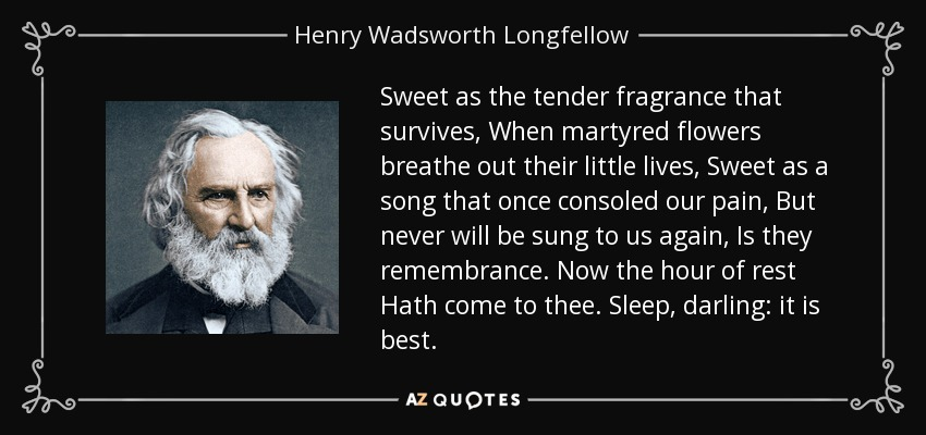 Sweet as the tender fragrance that survives, When martyred flowers breathe out their little lives, Sweet as a song that once consoled our pain, But never will be sung to us again, Is they remembrance. Now the hour of rest Hath come to thee. Sleep, darling: it is best. - Henry Wadsworth Longfellow
