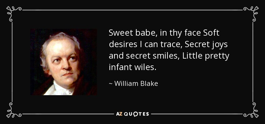 Sweet babe, in thy face Soft desires I can trace, Secret joys and secret smiles, Little pretty infant wiles. - William Blake