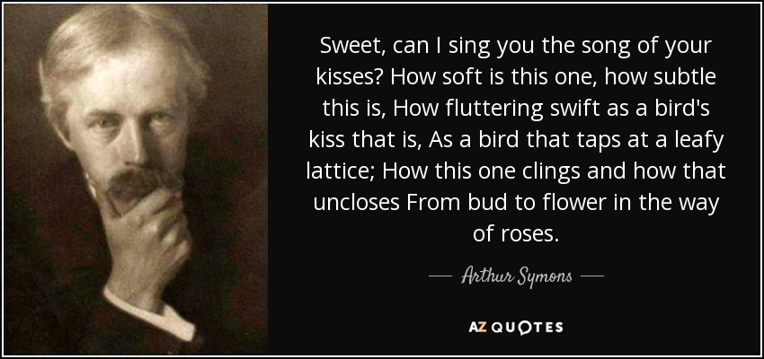Sweet, can I sing you the song of your kisses? How soft is this one, how subtle this is, How fluttering swift as a bird's kiss that is, As a bird that taps at a leafy lattice; How this one clings and how that uncloses From bud to flower in the way of roses. - Arthur Symons