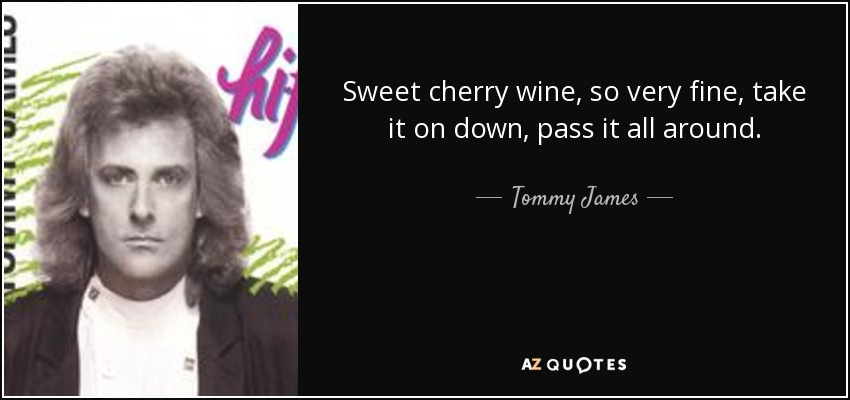 Sweet cherry wine, so very fine, take it on down, pass it all around. - Tommy James