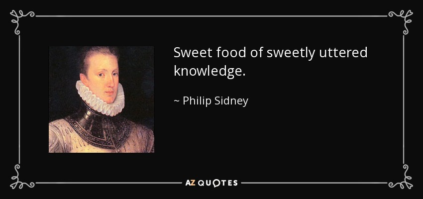 Sweet food of sweetly uttered knowledge. - Philip Sidney