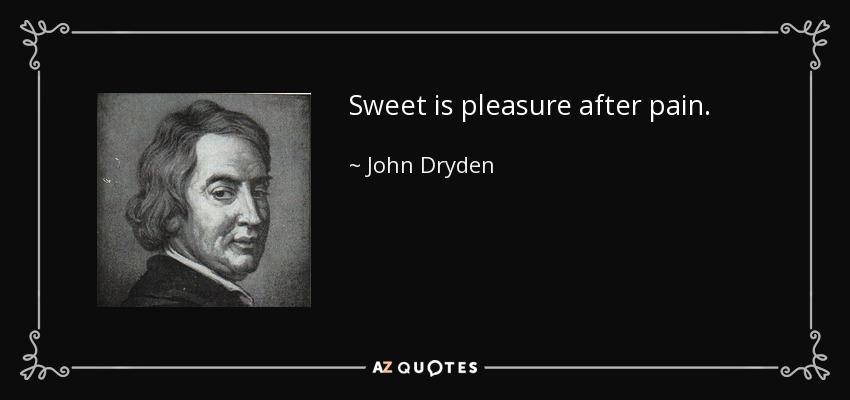 Sweet is pleasure after pain. - John Dryden