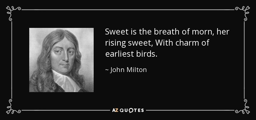 Sweet is the breath of morn, her rising sweet, With charm of earliest birds. - John Milton