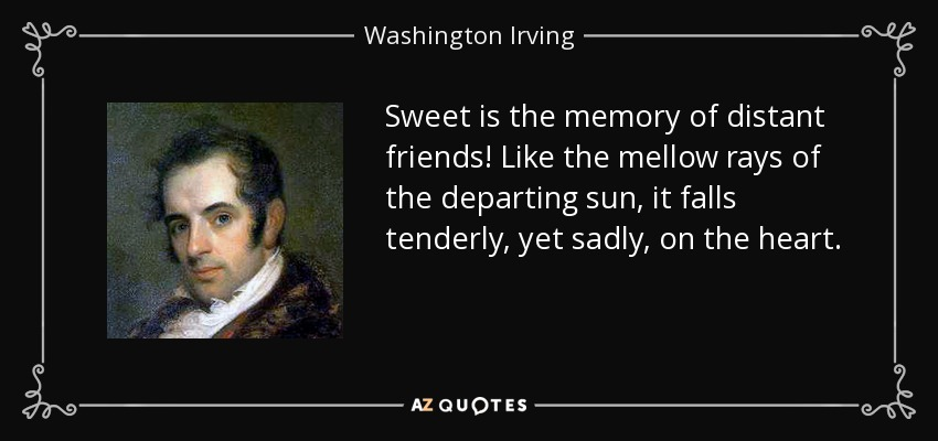 Sweet is the memory of distant friends! Like the mellow rays of the departing sun, it falls tenderly, yet sadly, on the heart. - Washington Irving