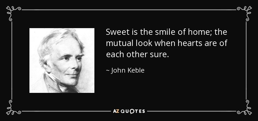 Sweet is the smile of home; the mutual look when hearts are of each other sure. - John Keble
