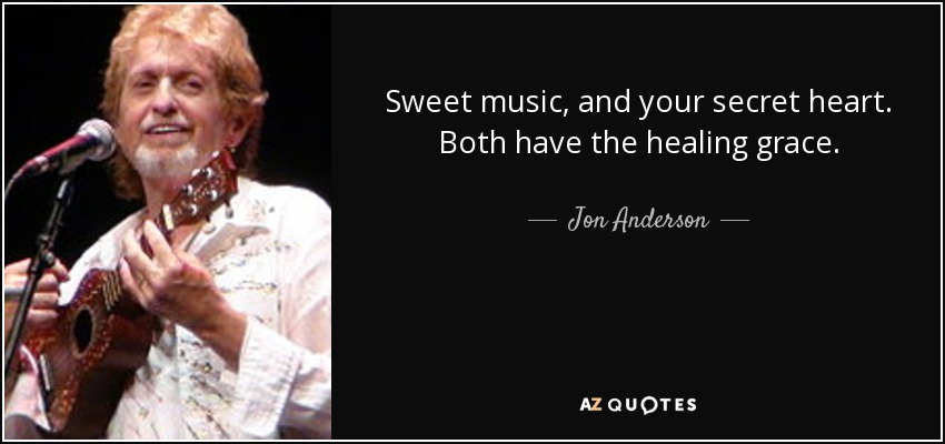 Sweet music, and your secret heart. Both have the healing grace. - Jon Anderson