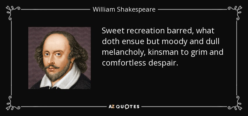 Sweet recreation barred, what doth ensue but moody and dull melancholy, kinsman to grim and comfortless despair. - William Shakespeare