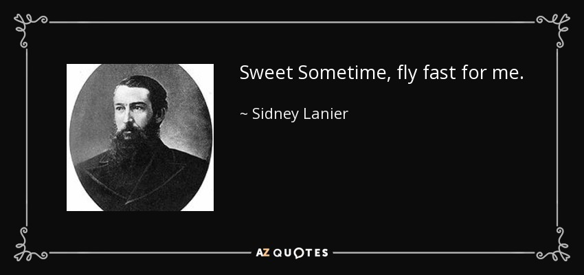 Sweet Sometime, fly fast for me. - Sidney Lanier
