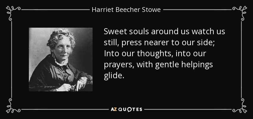 Sweet souls around us watch us still, press nearer to our side; Into our thoughts, into our prayers, with gentle helpings glide. - Harriet Beecher Stowe
