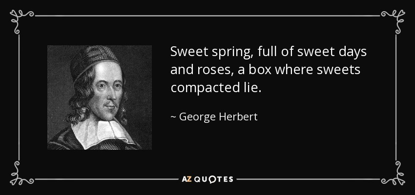 Sweet spring, full of sweet days and roses, a box where sweets compacted lie. - George Herbert