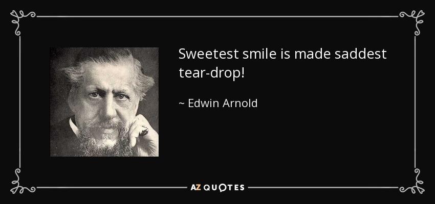 Sweetest smile is made saddest tear-drop! - Edwin Arnold