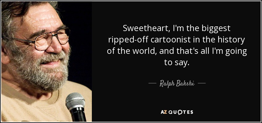 Sweetheart, I'm the biggest ripped-off cartoonist in the history of the world, and that's all I'm going to say. - Ralph Bakshi