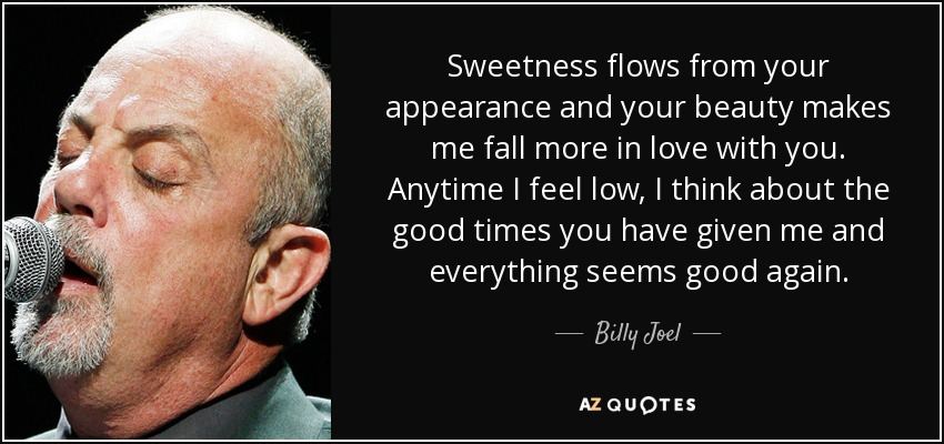 Sweetness flows from your appearance and your beauty makes me fall more in love with you. Anytime I feel low, I think about the good times you have given me and everything seems good again. - Billy Joel