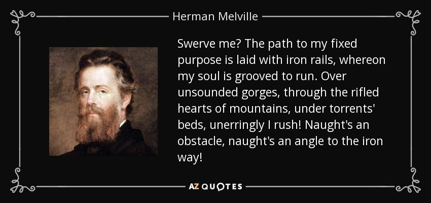 Swerve me? The path to my fixed purpose is laid with iron rails, whereon my soul is grooved to run. Over unsounded gorges, through the rifled hearts of mountains, under torrents' beds, unerringly I rush! Naught's an obstacle, naught's an angle to the iron way! - Herman Melville