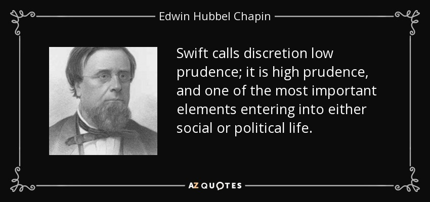 Swift calls discretion low prudence; it is high prudence, and one of the most important elements entering into either social or political life. - Edwin Hubbel Chapin