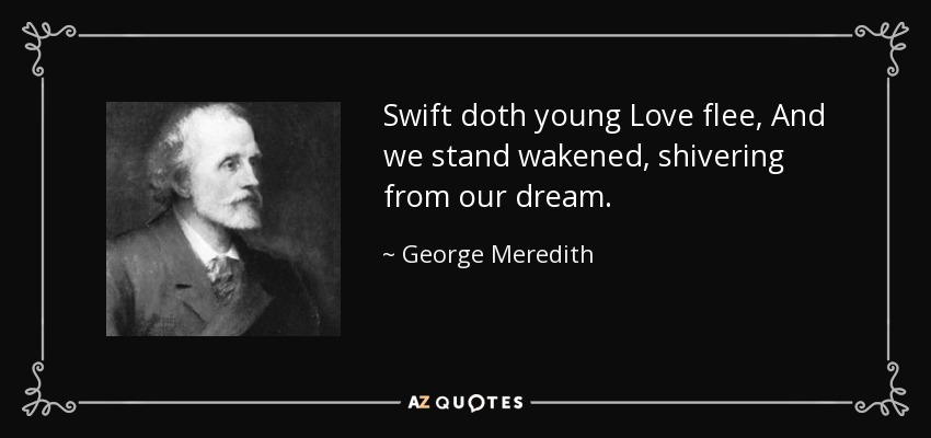 Swift doth young Love flee, And we stand wakened, shivering from our dream. - George Meredith