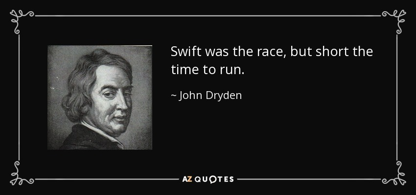 Swift was the race, but short the time to run. - John Dryden