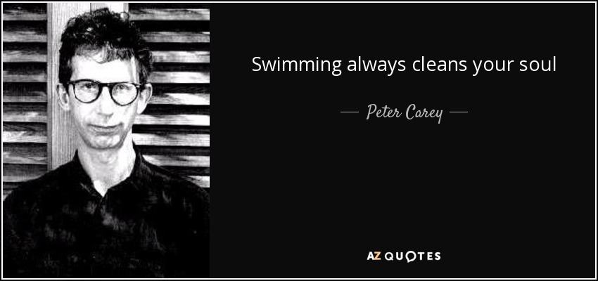 Swimming always cleans your soul - Peter Carey