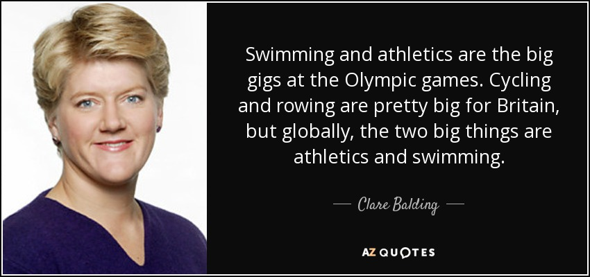 Swimming and athletics are the big gigs at the Olympic games. Cycling and rowing are pretty big for Britain, but globally, the two big things are athletics and swimming. - Clare Balding