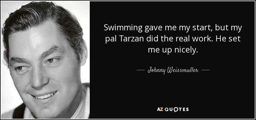 Swimming gave me my start, but my pal Tarzan did the real work. He set me up nicely. - Johnny Weissmuller
