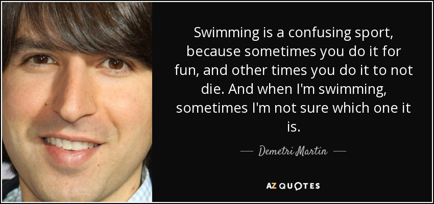 Swimming is a confusing sport, because sometimes you do it for fun, and other times you do it to not die. And when I'm swimming, sometimes I'm not sure which one it is. - Demetri Martin