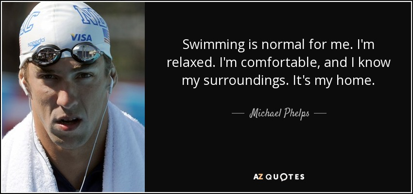 Swimming is normal for me. I'm relaxed. I'm comfortable, and I know my surroundings. It's my home. - Michael Phelps