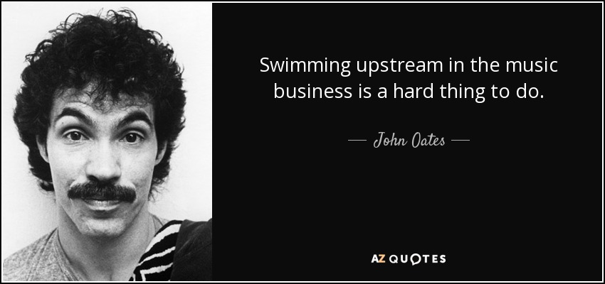 Swimming upstream in the music business is a hard thing to do. - John Oates