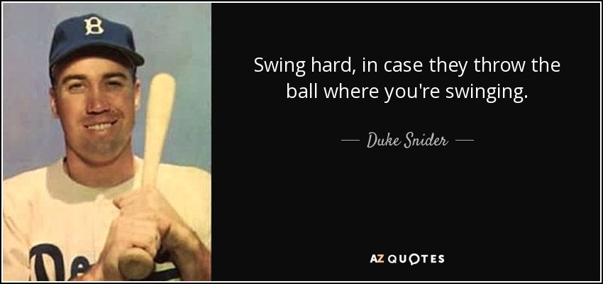 Swing hard, in case they throw the ball where you're swinging. - Duke Snider