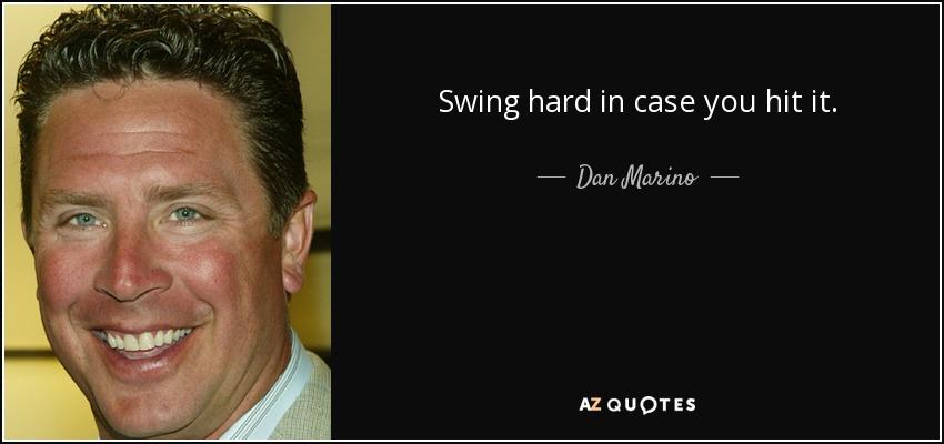 Swing hard in case you hit it. - Dan Marino