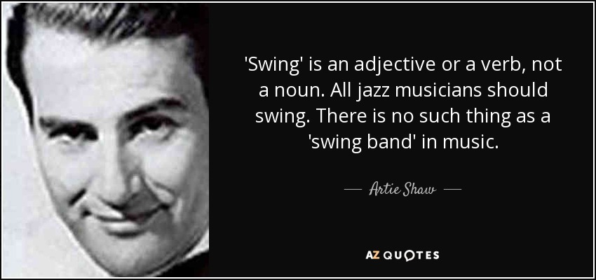 'Swing' is an adjective or a verb, not a noun. All jazz musicians should swing. There is no such thing as a 'swing band' in music. - Artie Shaw