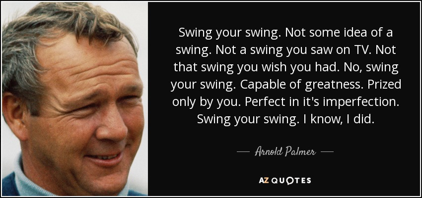 Arnold Palmer Quotes Simple Arnold Palmer Quote Swing Your Swingnot Some Idea Of A Swing