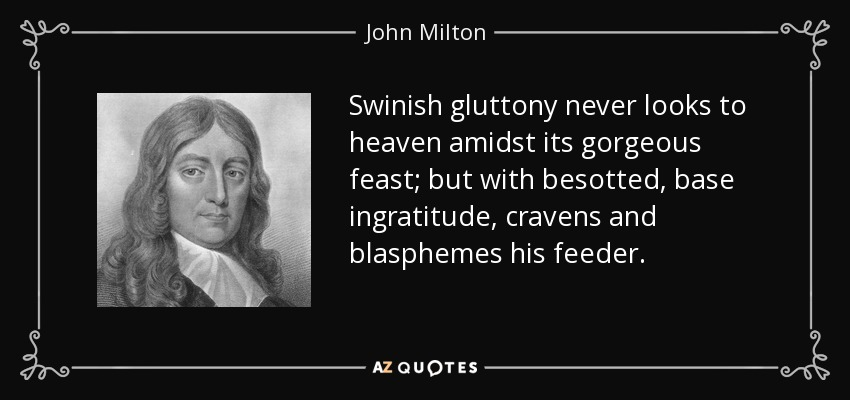 Swinish gluttony never looks to heaven amidst its gorgeous feast; but with besotted, base ingratitude, cravens and blasphemes his feeder. - John Milton