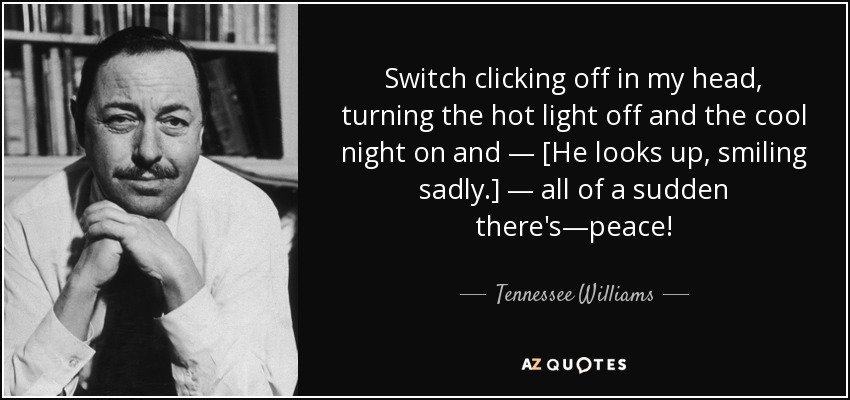 Switch clicking off in my head, turning the hot light off and the cool night on and — [He looks up, smiling sadly.] — all of a sudden there's—peace! - Tennessee Williams