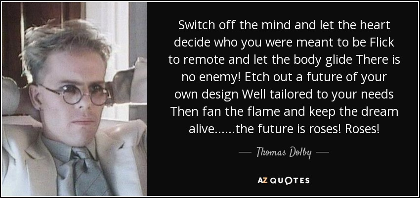 Switch off the mind and let the heart decide who you were meant to be Flick to remote and let the body glide There is no enemy! Etch out a future of your own design Well tailored to your needs Then fan the flame and keep the dream alive ... ...the future is roses! Roses! - Thomas Dolby