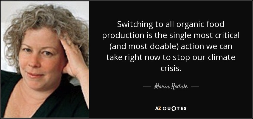 Switching to all organic food production is the single most critical (and most doable) action we can take right now to stop our climate crisis. - Maria Rodale