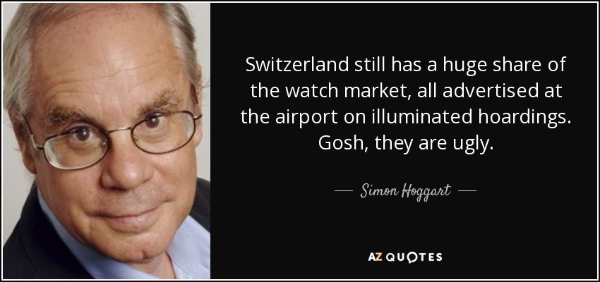 Switzerland still has a huge share of the watch market, all advertised at the airport on illuminated hoardings. Gosh, they are ugly. - Simon Hoggart