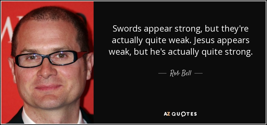 Swords appear strong, but they're actually quite weak. Jesus appears weak, but he's actually quite strong. - Rob Bell