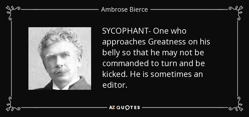 SYCOPHANT- One who approaches Greatness on his belly so that he may not be commanded to turn and be kicked. He is sometimes an editor. - Ambrose Bierce
