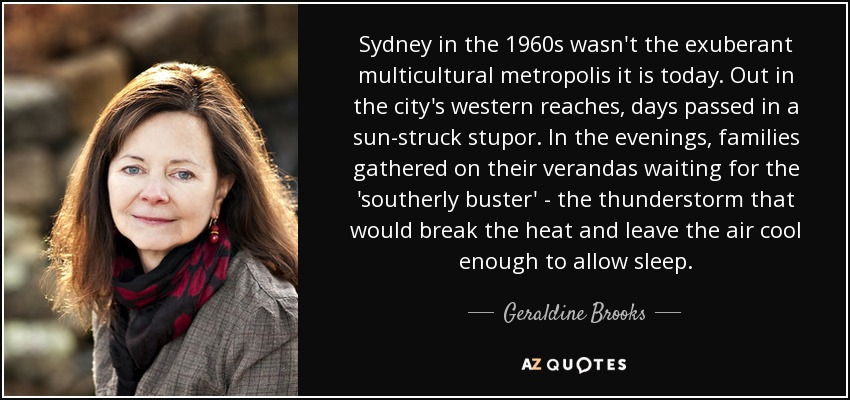 Sydney in the 1960s wasn't the exuberant multicultural metropolis it is today. Out in the city's western reaches, days passed in a sun-struck stupor. In the evenings, families gathered on their verandas waiting for the 'southerly buster' - the thunderstorm that would break the heat and leave the air cool enough to allow sleep. - Geraldine Brooks