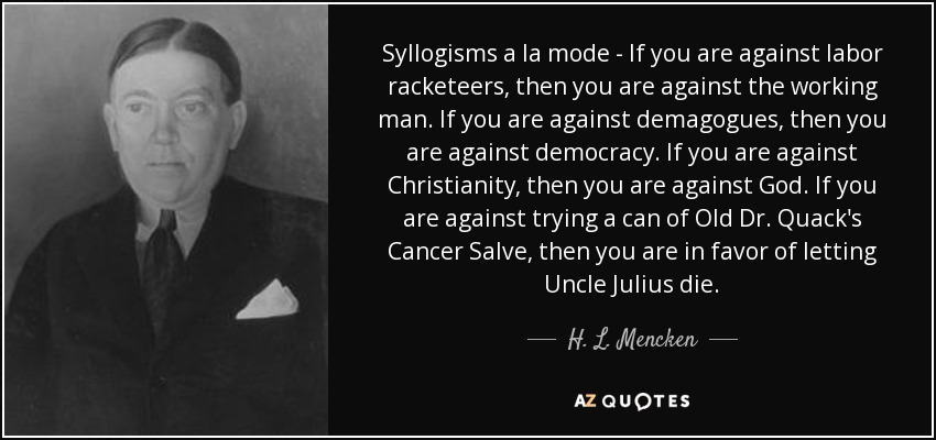 Syllogisms а la mode - If you are against labor racketeers, then you are against the working man. If you are against demagogues, then you are against democracy. If you are against Christianity, then you are against God. If you are against trying a can of Old Dr. Quack's Cancer Salve, then you are in favor of letting Uncle Julius die. - H. L. Mencken